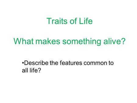 Traits of Life What makes something alive? Describe the features common to all life?