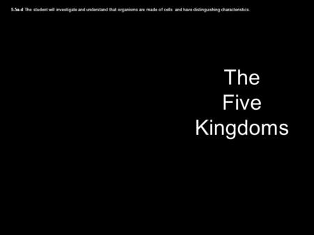 The Five Kingdoms 5.5a-d The student will investigate and understand that organisms are made of cells and have distinguishing characteristics.