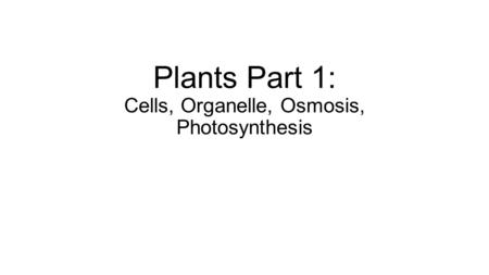 Plants Part 1: Cells, Organelle, Osmosis, Photosynthesis.
