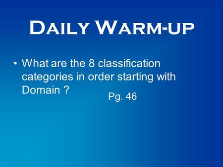 Daily Warm-up What are the 8 classification categories in order starting with Domain ? Pg. 46.