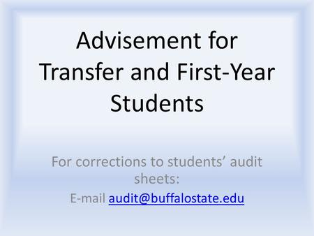 Advisement for Transfer and First-Year Students For corrections to students' audit sheets:
