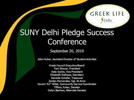 SUNY Delhi Pledge Success Conference September 20, 2010 John Huber, Assistant Director of Student Activities Greek Council Executive Board: Terri Brauer,
