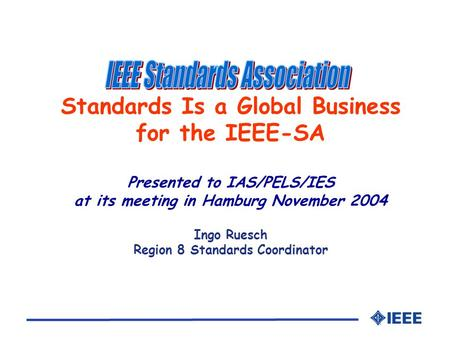 Standards Is a Global Business for the IEEE-SA Presented to IAS/PELS/IES at its meeting in Hamburg November 2004 Ingo Ruesch Region 8 Standards Coordinator.