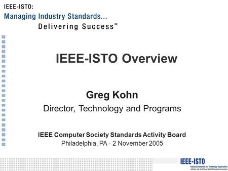 IEEE-ISTO Overview Greg Kohn Director, Technology and Programs IEEE Computer Society Standards Activity Board Philadelphia, PA - 2 November 2005.