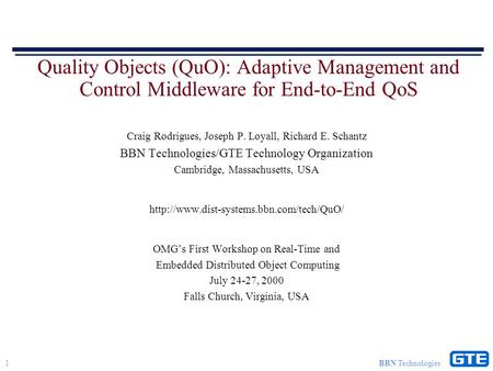 1 BBN Technologies Quality Objects (QuO): Adaptive Management and Control Middleware for End-to-End QoS Craig Rodrigues, Joseph P. Loyall, Richard E. Schantz.