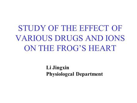 STUDY OF THE EFFECT OF VARIOUS DRUGS AND IONS ON THE FROG'S HEART