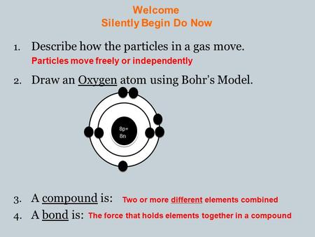 Welcome Silently Begin Do Now 1. Describe how the particles in a gas move. 2. Draw an Oxygen atom using Bohr's Model. 3. A compound is: 4. A bond is: Particles.