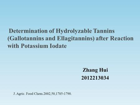 Determination of Hydrolyzable Tannins (Gallotannins and Ellagitannins) after Reaction with Potassium Iodate Zhang Hui 2012213034 J. Agric. Food Chem.2002,50,1785-1790.