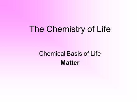 The Chemistry of Life Chemical Basis of Life Matter.