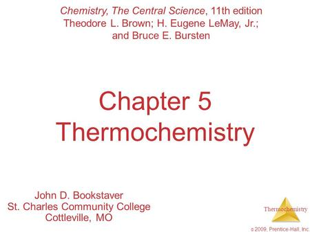Thermochemistry © 2009, Prentice-Hall, Inc. Chapter 5 Thermochemistry John D. Bookstaver St. Charles Community College Cottleville, MO Chemistry, The Central.