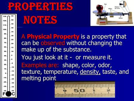 A Physical Property is a property that can be observed without changing the make up of the substance. You just look at it - or measure it. Examples are: