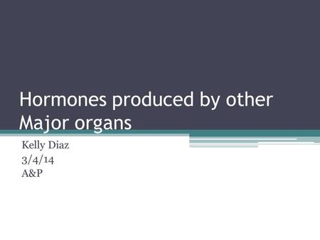 Hormones produced by other Major organs Kelly Diaz 3/4/14 A&P.