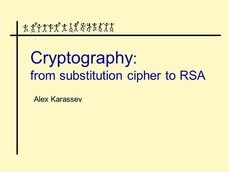 Cryptography : from substitution cipher to RSA Alex Karassev.