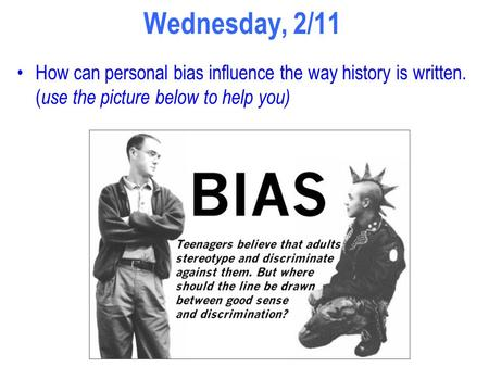 Wednesday, 2/11 How can personal bias influence the way history is written. ( use the picture below to help you)