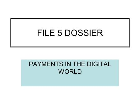 FILE 5 DOSSIER PAYMENTS IN THE DIGITAL WORLD. ESSENTIAL VOCABULARY Cash – liquid money Ecash, digital cash, cybercash – digital cash in the new economy.