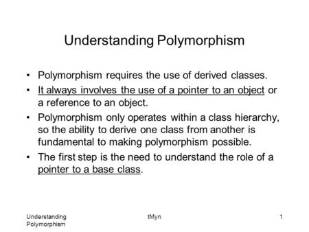 Understanding Polymorphism tMyn1 Understanding Polymorphism Polymorphism requires the use of derived classes. It always involves the use of a pointer to.