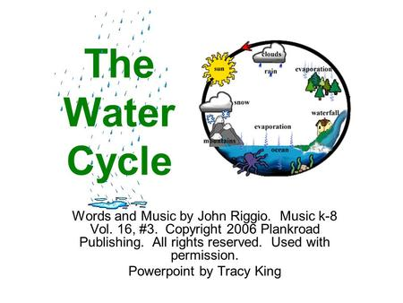 The Water Cycle Words and Music by John Riggio. Music k-8 Vol. 16, #3. Copyright 2006 Plankroad Publishing. All rights reserved. Used with permission.