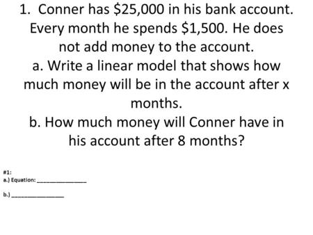 1. Conner has $25,000 in his bank account. Every month he spends $1,500. He does not add money to the account. a. Write a linear model that shows how.
