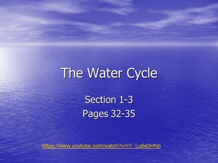 The Water Cycle Section 1-3 Pages 32-35 https://www.youtube.com/watch?v=IY_Lu6e0HNo.