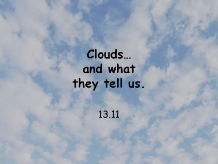 Clouds… and what they tell us. 13.11. Fog Fog is actually a cloud that forms near the ground. Fog is produced on clear nights when energy from the surface.