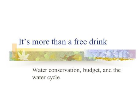 It's more than a free drink Water conservation, budget, and the water cycle.