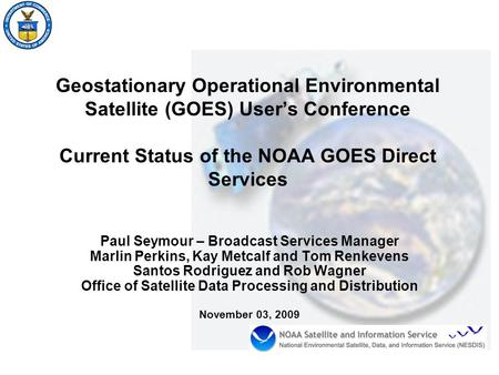Geostationary Operational Environmental Satellite (GOES) User's Conference Current Status of the NOAA GOES Direct Services Paul Seymour – Broadcast Services.
