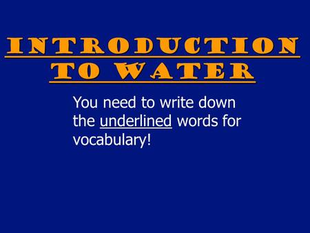 Introduction to Water You need to write down the underlined words for vocabulary!