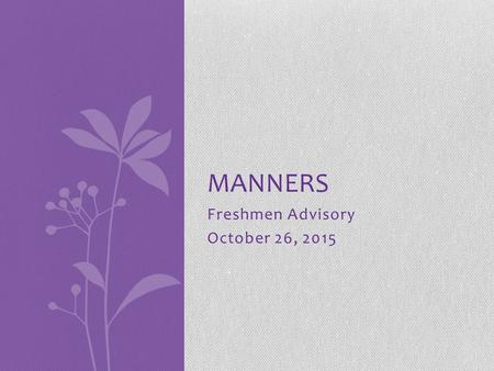 "Freshmen Advisory October 26, 2015 MANNERS. The Basics You're never too old to say ""please"" and to say ""thank you."" HOW you say ""please"" and how you say."