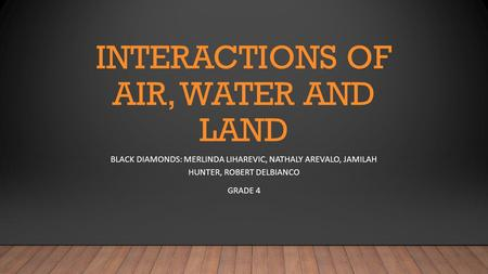 INTERACTIONS OF AIR, WATER AND LAND BLACK DIAMONDS: MERLINDA LIHAREVIC, NATHALY AREVALO, JAMILAH HUNTER, ROBERT DELBIANCO GRADE 4.