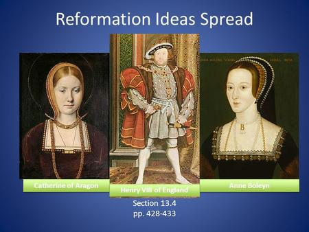 Reformation Ideas Spread Section 13.4 pp. 428-433 Catherine of Aragon Anne Boleyn Henry VIII of England.