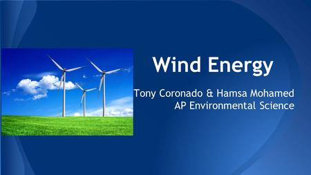 Wind Energy Tony Coronado & Hamsa Mohamed AP Environmental Science.