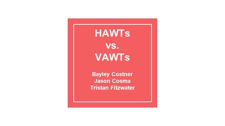 HAWTs vs. VAWTs Bayley Costner Jason Cosma Tristan Fitzwater.