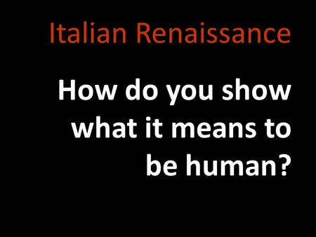 Italian Renaissance How do you show what it means to be human?