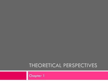 THEORETICAL PERSPECTIVES Chapter 1. Theories  Theory:  A general statement about how parts of the world fit together and how they work  An explanation.