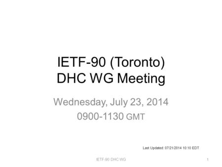 IETF-90 (Toronto) DHC WG Meeting Wednesday, July 23, 2014 0900-1130 GMT IETF-90 DHC WG1 Last Updated: 07/21/2014 10:10 EDT.