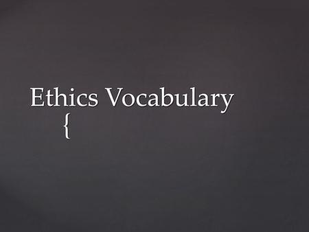 { Ethics Vocabulary.  Beneficence: − Means being beneficial; health care workers have an obligation to benefit the patient through both medical intervention.