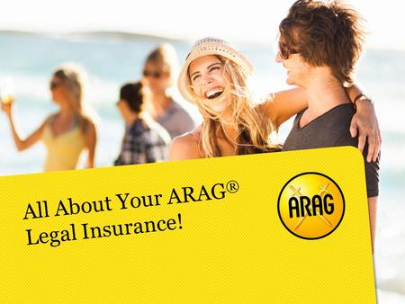 All About Your ARAG ® Legal Insurance!. Legal insurance provides you with affordable and reliable legal counsel for everyday life matters.