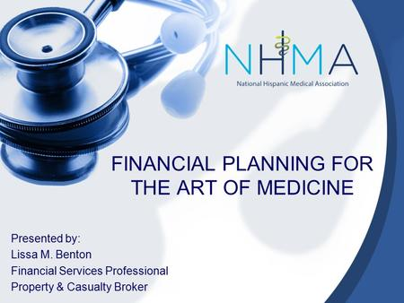 FINANCIAL PLANNING FOR THE ART OF MEDICINE Presented by: Lissa M. Benton Financial Services Professional Property & Casualty Broker.