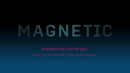 MOMENTS THAT MATTER 2015 A STUDY INTO THE IMPORTANCE OF WELL-BEING FOR BRANDS.