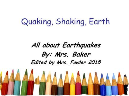 Quaking, Shaking, Earth All about Earthquakes By: Mrs. Baker Edited by Mrs. Fowler 2015.