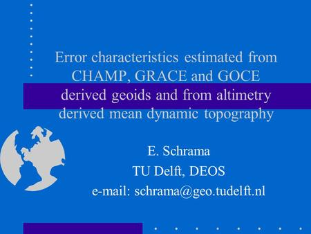 Error characteristics estimated from CHAMP, GRACE and GOCE derived geoids and from altimetry derived mean dynamic topography E. Schrama TU Delft, DEOS.