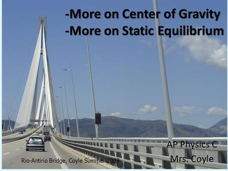 -More on Center of Gravity -More on Static Equilibrium AP Physics C Mrs. Coyle Rio-Antirio Bridge, Coyle Summer 2009.