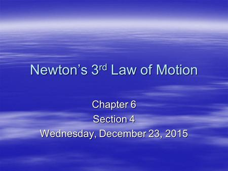 Newton's 3 rd Law of Motion Chapter 6 Section 4 Wednesday, December 23, 2015Wednesday, December 23, 2015Wednesday, December 23, 2015Wednesday, December.