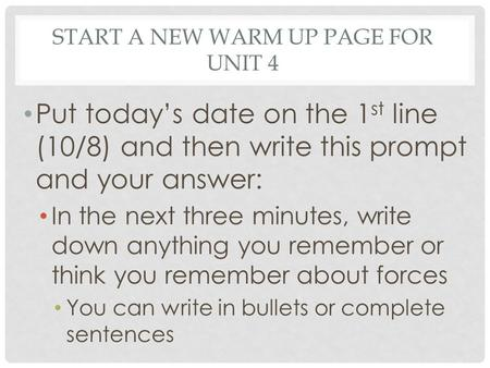 START A NEW WARM UP PAGE FOR UNIT 4 Put today's date on the 1 st line (10/8) and then write this prompt and your answer: In the next three minutes, write.