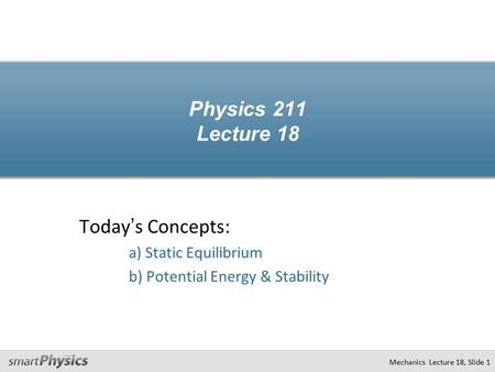 Today's Concepts: a) Static Equilibrium b) Potential Energy & Stability Physics 211 Lecture 18 Mechanics Lecture 18, Slide 1.