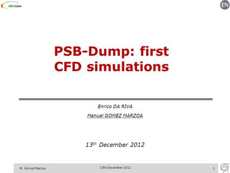 M. Gomez Marzoa1 13th December 2012 PSB-Dump: first CFD simulations Enrico DA RIVA Manuel GOMEZ MARZOA 13 th December 2012.
