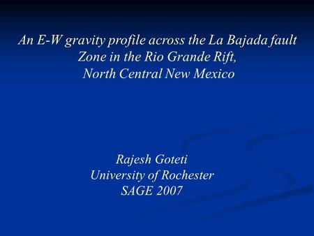 An E-W gravity profile across the La Bajada fault Zone in the Rio Grande Rift, North Central New Mexico Rajesh Goteti University of Rochester SAGE 2007.