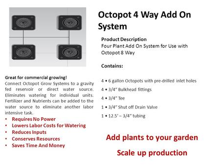 Product Description Four Plant Add On System for Use with Octopot 8 Way Contains: 4 6 gallon Octopots with pre-drilled inlet holes 4 3/4″ Bulkhead fittings.