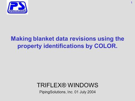 Making blanket data revisions using the property identifications by COLOR. TRIFLEX® WINDOWS PipingSolutions, Inc. 01 July 2004 1.