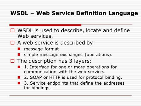 WSDL – Web Service Definition Language  WSDL is used to describe, locate and define Web services.  A web service is described by: message format simple.